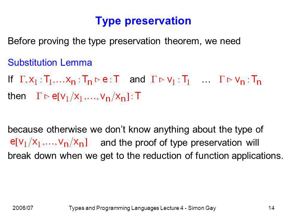 2006/07Types and Programming Languages Lecture 4 - Simon Gay14 Type preservation Before proving the type preservation theorem, we need Substitution Lemma Ifand… then because otherwise we dont know anything about the type of and the proof of type preservation will break down when we get to the reduction of function applications.