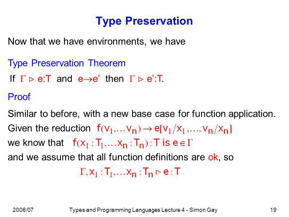 2006/07Types and Programming Languages Lecture 4 - Simon Gay19 Type Preservation Now that we have environments, we have Type Preservation Theorem If e:T and e e then e:T.