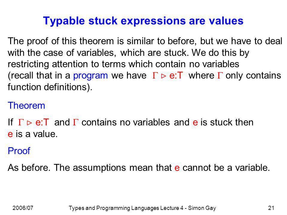 2006/07Types and Programming Languages Lecture 4 - Simon Gay21 Typable stuck expressions are values The proof of this theorem is similar to before, but we have to deal with the case of variables, which are stuck.