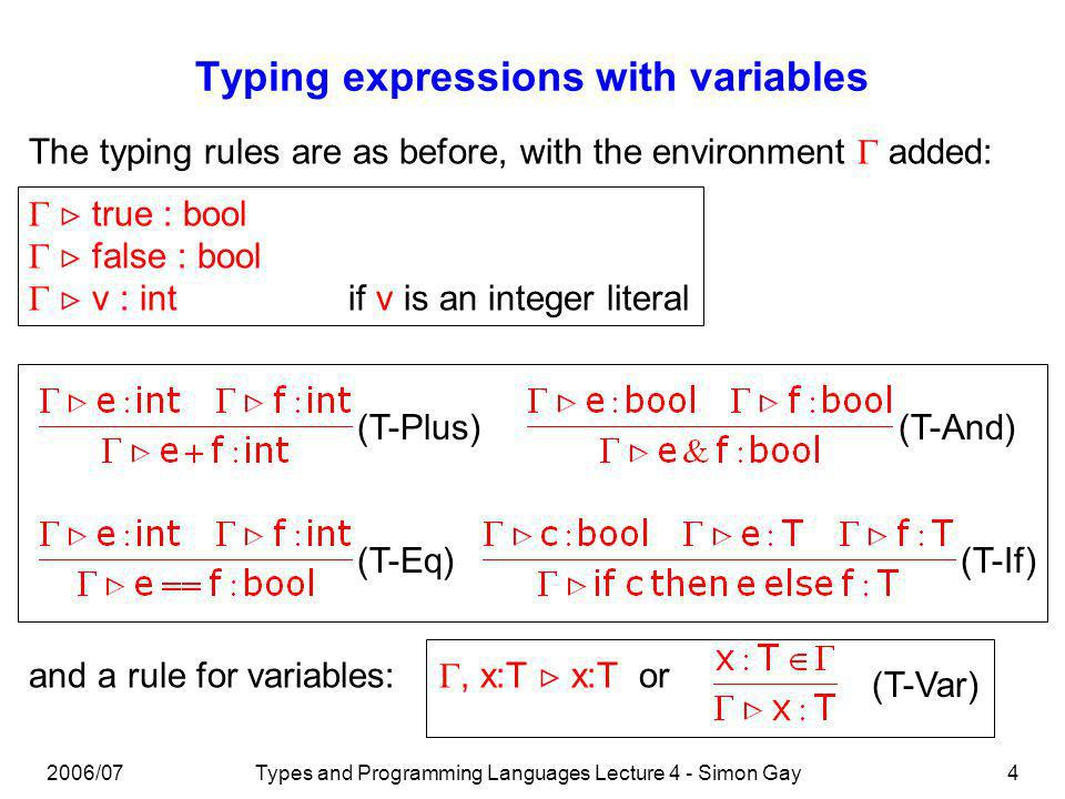 2006/07Types and Programming Languages Lecture 4 - Simon Gay4 Typing expressions with variables The typing rules are as before, with the environment added: true : bool false : bool v : intif v is an integer literal (T-Plus)(T-And) (T-Eq)(T-If) and a rule for variables:, x:T x:T or (T-Var)