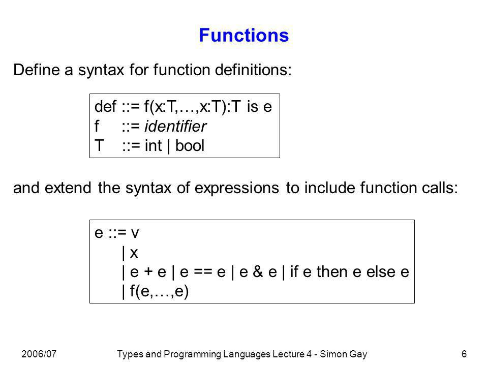 2006/07Types and Programming Languages Lecture 4 - Simon Gay6 Functions Define a syntax for function definitions: def ::= f(x:T,…,x:T):T is e f ::= identifier T ::= int | bool and extend the syntax of expressions to include function calls: e ::= v | x | e + e | e == e | e & e | if e then e else e | f(e,…,e)