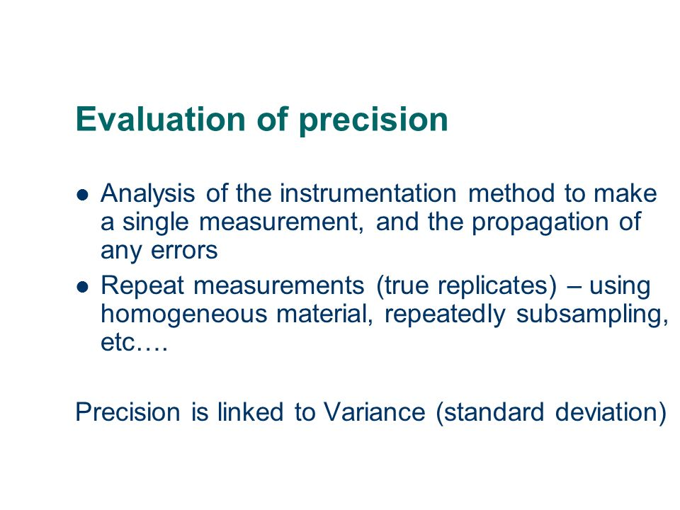 Evaluation of precision Analysis of the instrumentation method to make a single measurement, and the propagation of any errors Repeat measurements (tr
