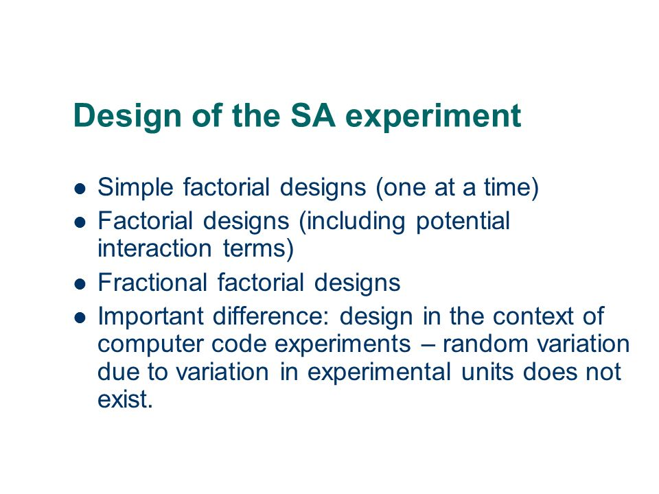 Design of the SA experiment Simple factorial designs (one at a time) Factorial designs (including potential interaction terms) Fractional factorial de