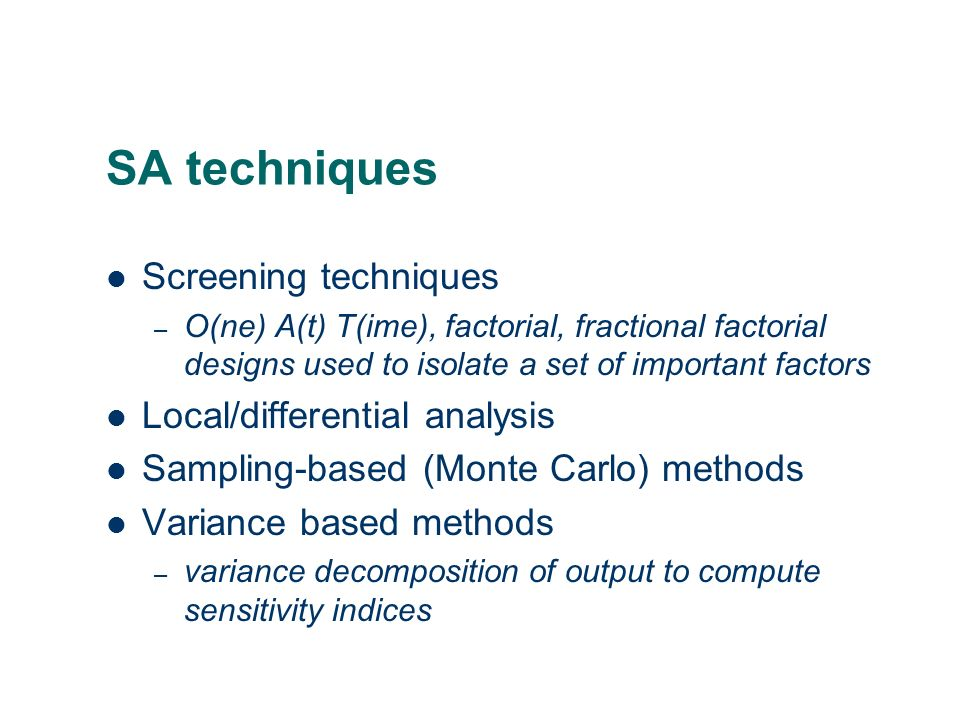 SA techniques Screening techniques – O(ne) A(t) T(ime), factorial, fractional factorial designs used to isolate a set of important factors Local/diffe