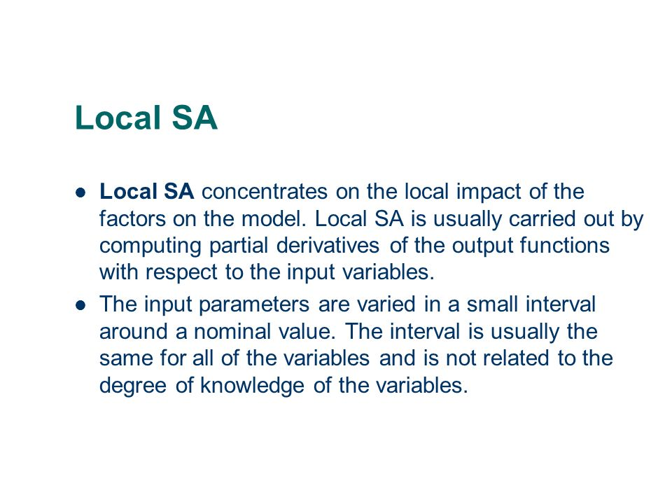 Local SA Local SA concentrates on the local impact of the factors on the model. Local SA is usually carried out by computing partial derivatives of th