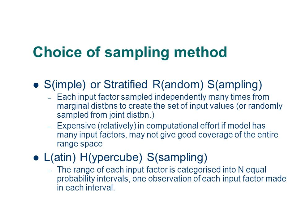 Choice of sampling method S(imple) or Stratified R(andom) S(ampling) – Each input factor sampled independently many times from marginal distbns to cre