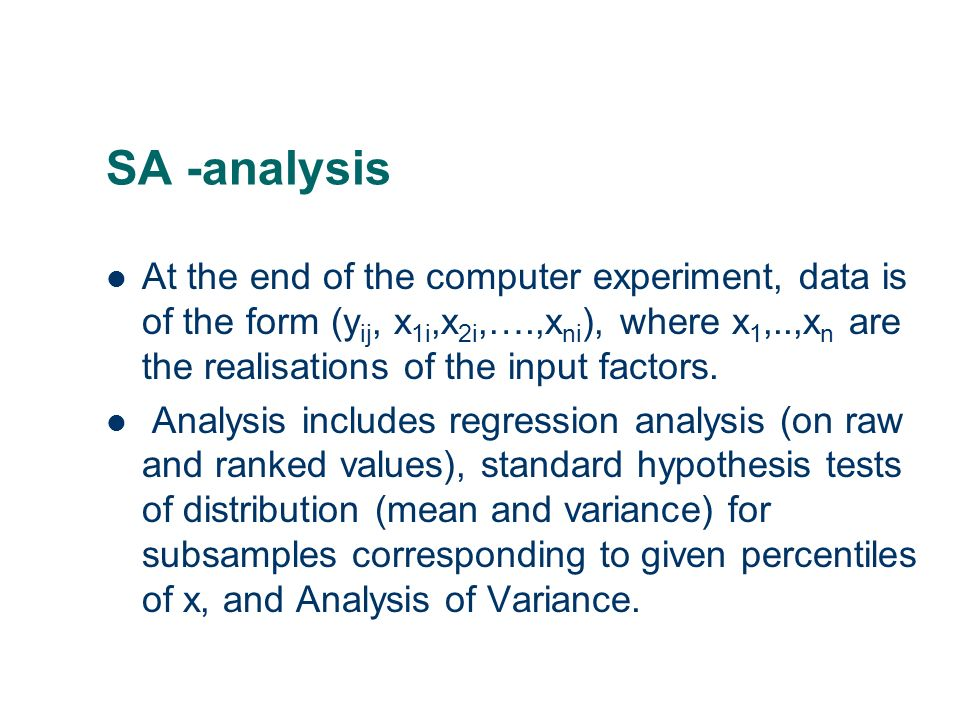 SA -analysis At the end of the computer experiment, data is of the form (y ij, x 1i,x 2i,….,x ni ), where x 1,..,x n are the realisations of the input