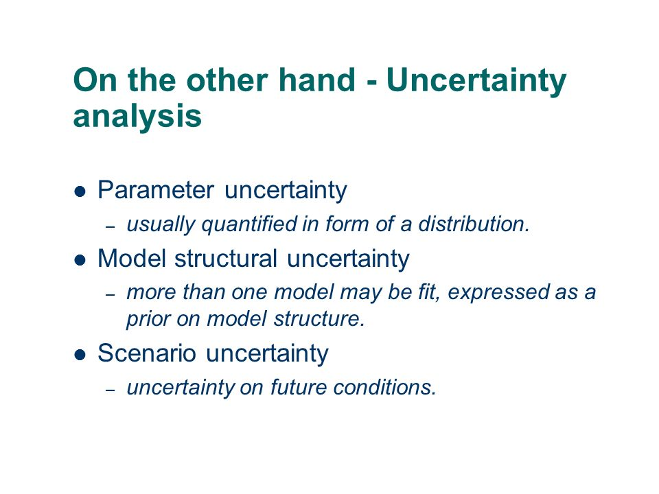 On the other hand - Uncertainty analysis Parameter uncertainty – usually quantified in form of a distribution. Model structural uncertainty – more tha