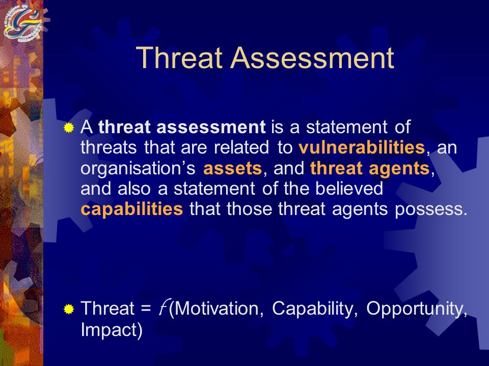 Threat Assessment A threat assessment is a statement of threats that are related to vulnerabilities, an organisations assets, and threat agents, and also a statement of the believed capabilities that those threat agents possess.