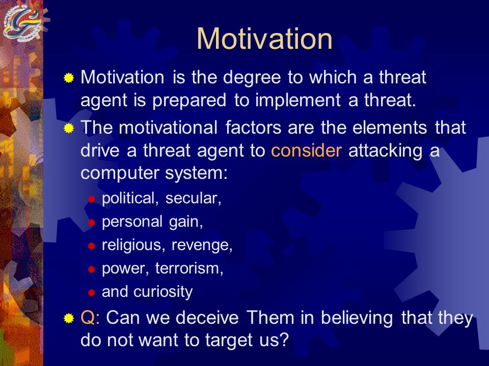 Motivation Motivation is the degree to which a threat agent is prepared to implement a threat.