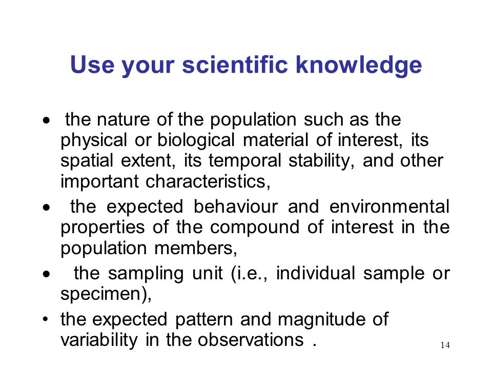 14 Use your scientific knowledge the nature of the population such as the physical or biological material of interest, its spatial extent, its tempora