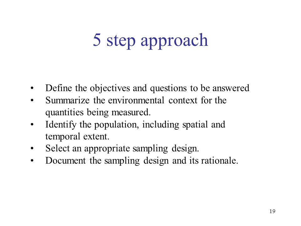 19 5 step approach Define the objectives and questions to be answered Summarize the environmental context for the quantities being measured. Identify