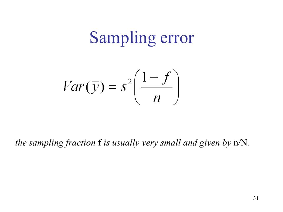 31 Sampling error the sampling fraction f is usually very small and given by n/N.