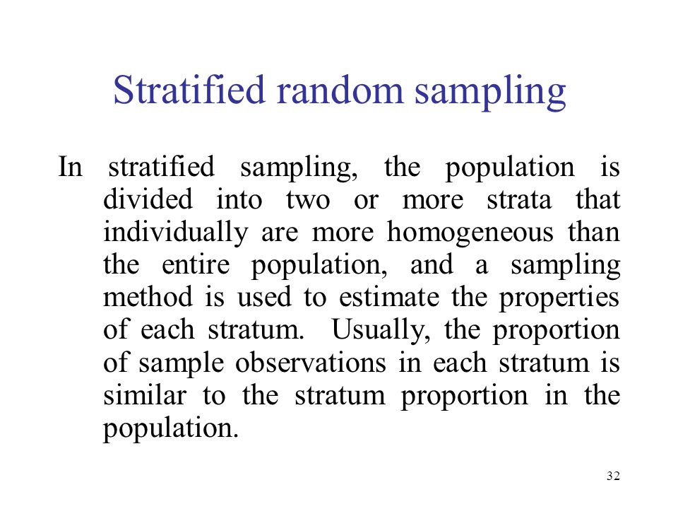32 Stratified random sampling In stratified sampling, the population is divided into two or more strata that individually are more homogeneous than th