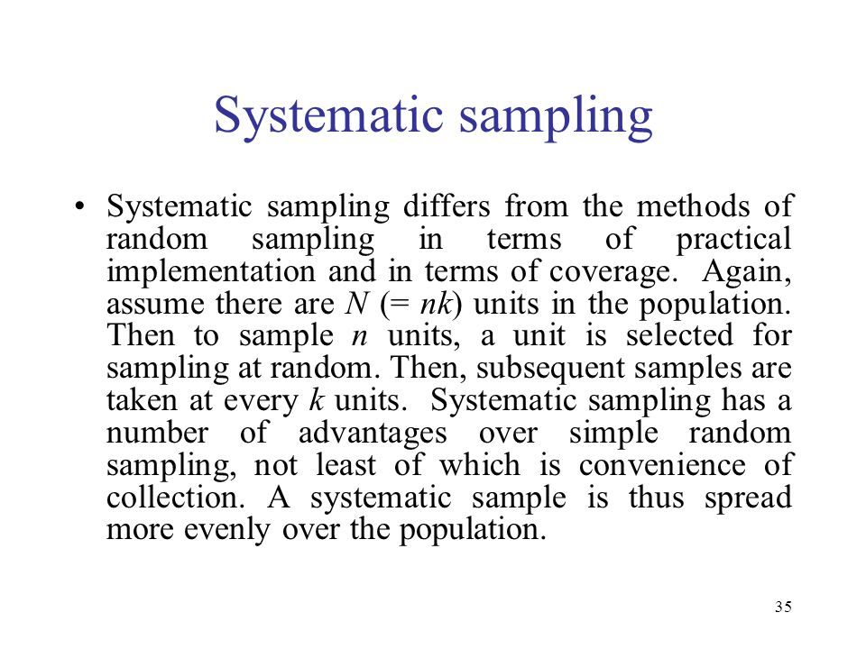 35 Systematic sampling Systematic sampling differs from the methods of random sampling in terms of practical implementation and in terms of coverage.