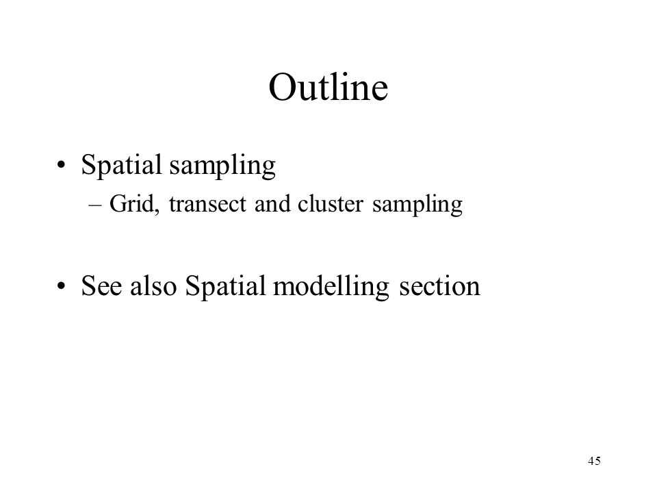 45 Outline Spatial sampling –Grid, transect and cluster sampling See also Spatial modelling section