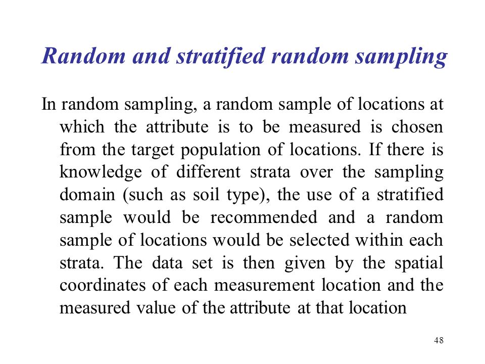 48 Random and stratified random sampling In random sampling, a random sample of locations at which the attribute is to be measured is chosen from the