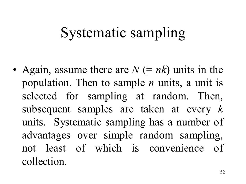 52 Systematic sampling Again, assume there are N (= nk) units in the population. Then to sample n units, a unit is selected for sampling at random. Th