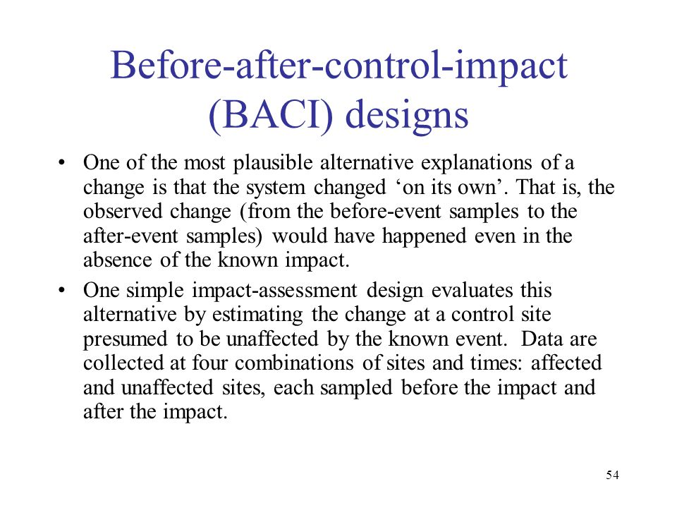54 Before-after-control-impact (BACI) designs One of the most plausible alternative explanations of a change is that the system changed on its own. Th