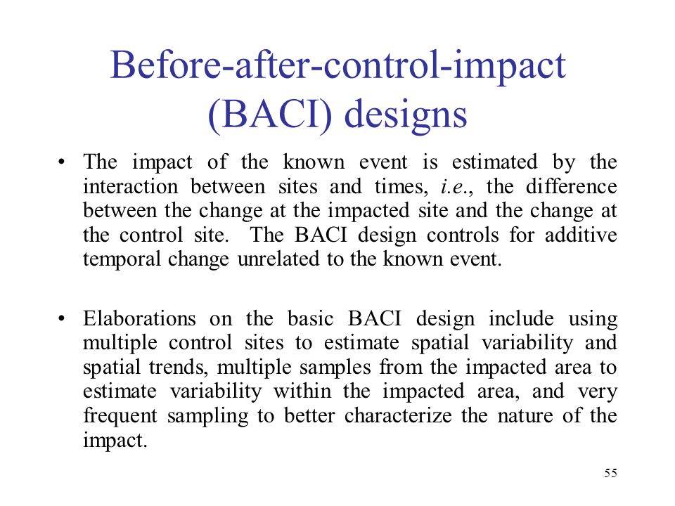 55 Before-after-control-impact (BACI) designs The impact of the known event is estimated by the interaction between sites and times, i.e., the differe
