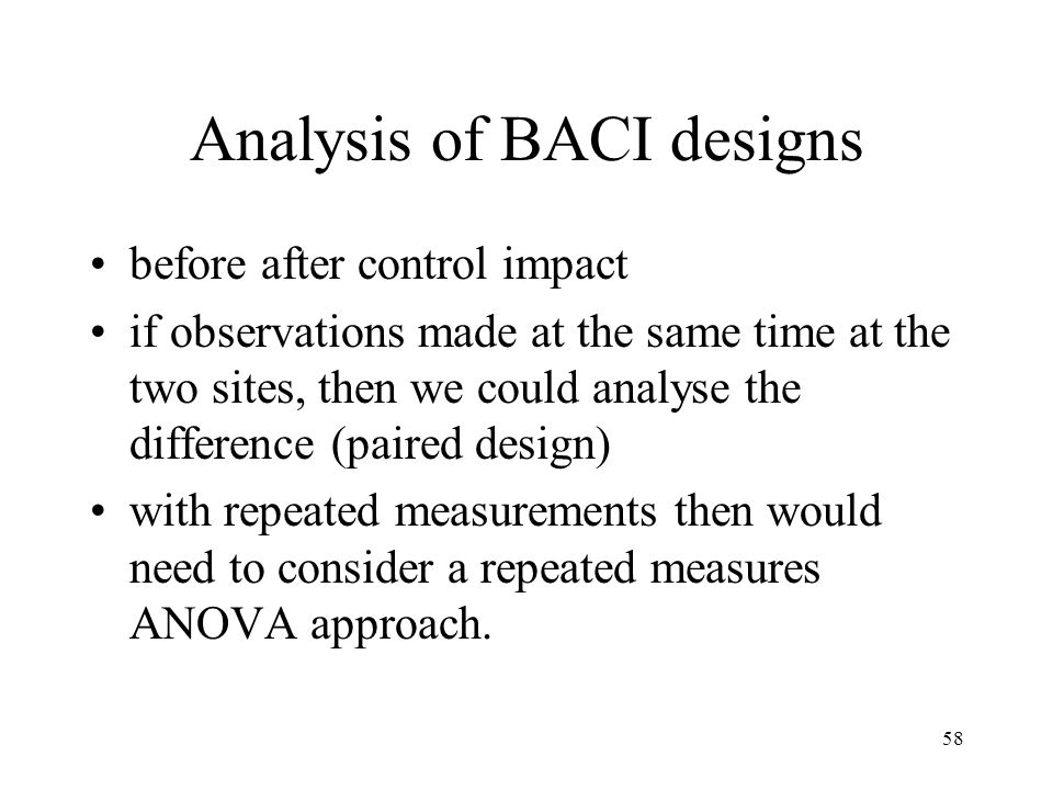 58 Analysis of BACI designs before after control impact if observations made at the same time at the two sites, then we could analyse the difference (