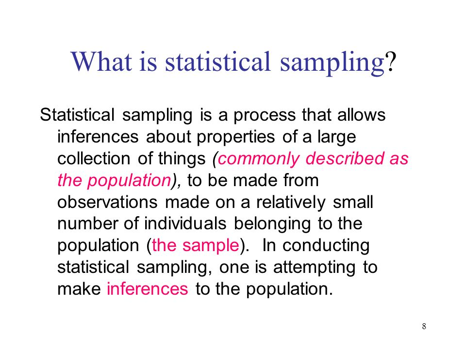 8 What is statistical sampling? Statistical sampling is a process that allows inferences about properties of a large collection of things (commonly de