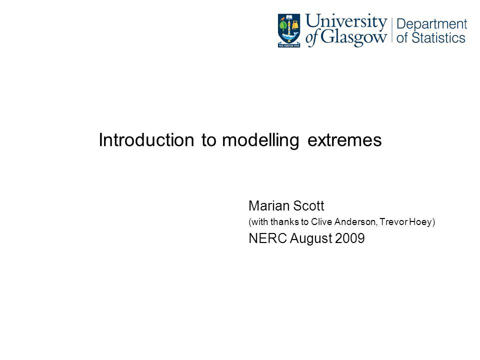 Introduction to modelling extremes Marian Scott (with thanks to Clive Anderson, Trevor Hoey) NERC August 2009
