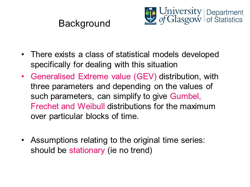 Background There exists a class of statistical models developed specifically for dealing with this situation Generalised Extreme value (GEV) distribution, with three parameters and depending on the values of such parameters, can simplify to give Gumbel, Frechet and Weibull distributions for the maximum over particular blocks of time.