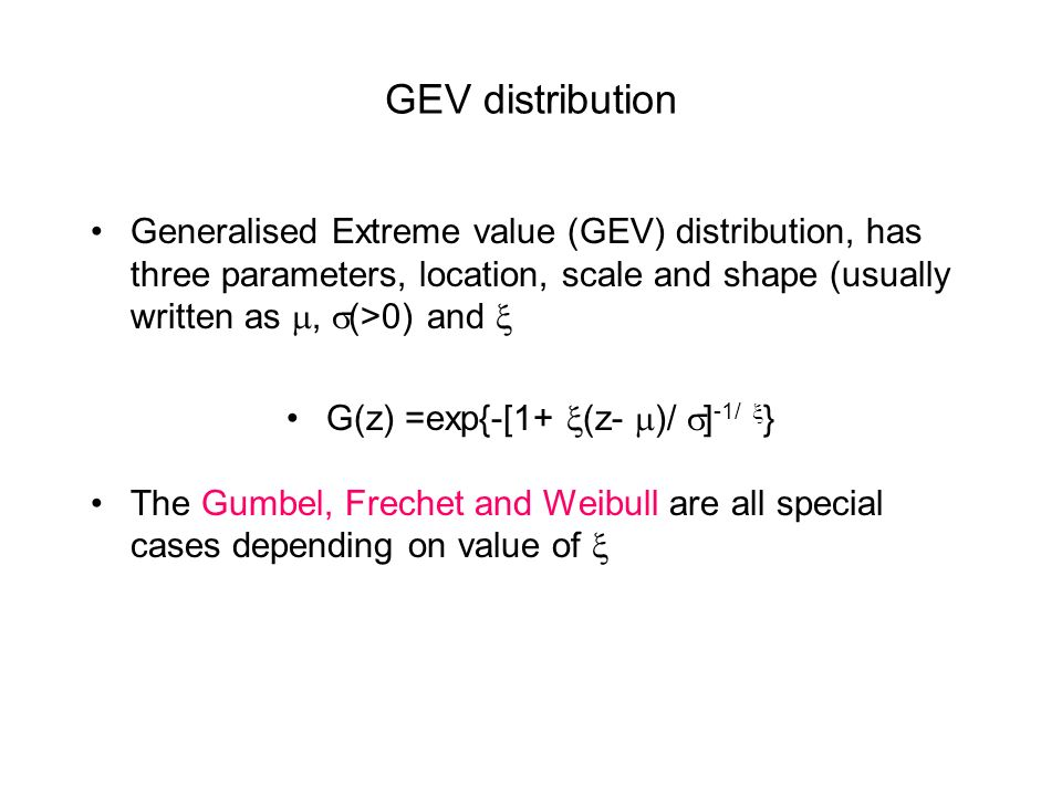 GEV distribution Generalised Extreme value (GEV) distribution, has three parameters, location, scale and shape (usually written as, (>0) and G(z) =exp