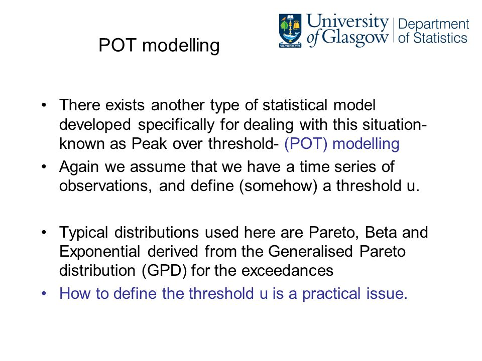POT modelling There exists another type of statistical model developed specifically for dealing with this situation- known as Peak over threshold- (POT) modelling Again we assume that we have a time series of observations, and define (somehow) a threshold u.