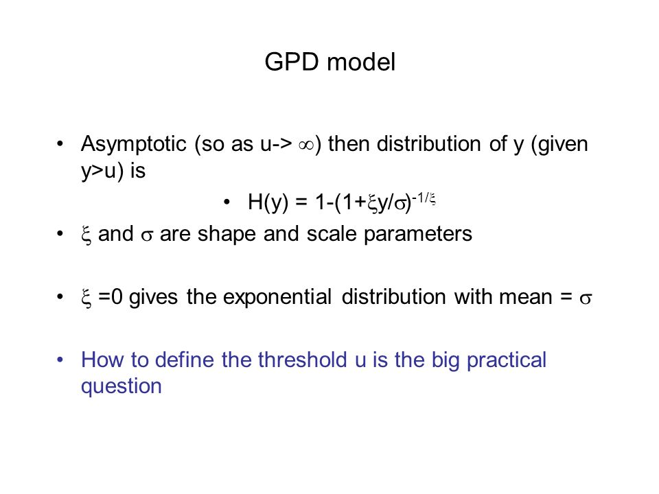 GPD model Asymptotic (so as u-> ) then distribution of y (given y>u) is H(y) = 1-(1+ y/ ) -1/ and are shape and scale parameters =0 gives the exponential distribution with mean = How to define the threshold u is the big practical question