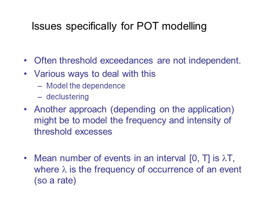 Issues specifically for POT modelling Often threshold exceedances are not independent.