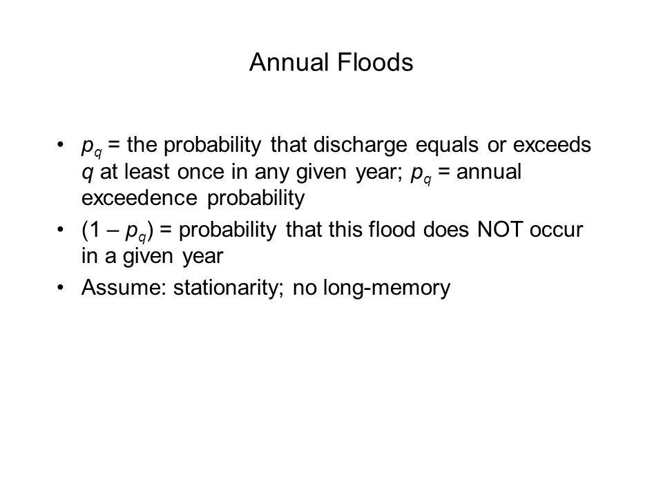 Annual Floods p q = the probability that discharge equals or exceeds q at least once in any given year; p q = annual exceedence probability (1 – p q )