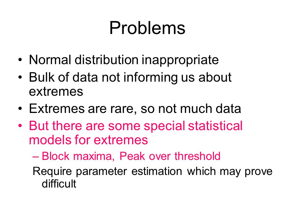 Problems Normal distribution inappropriate Bulk of data not informing us about extremes Extremes are rare, so not much data But there are some special