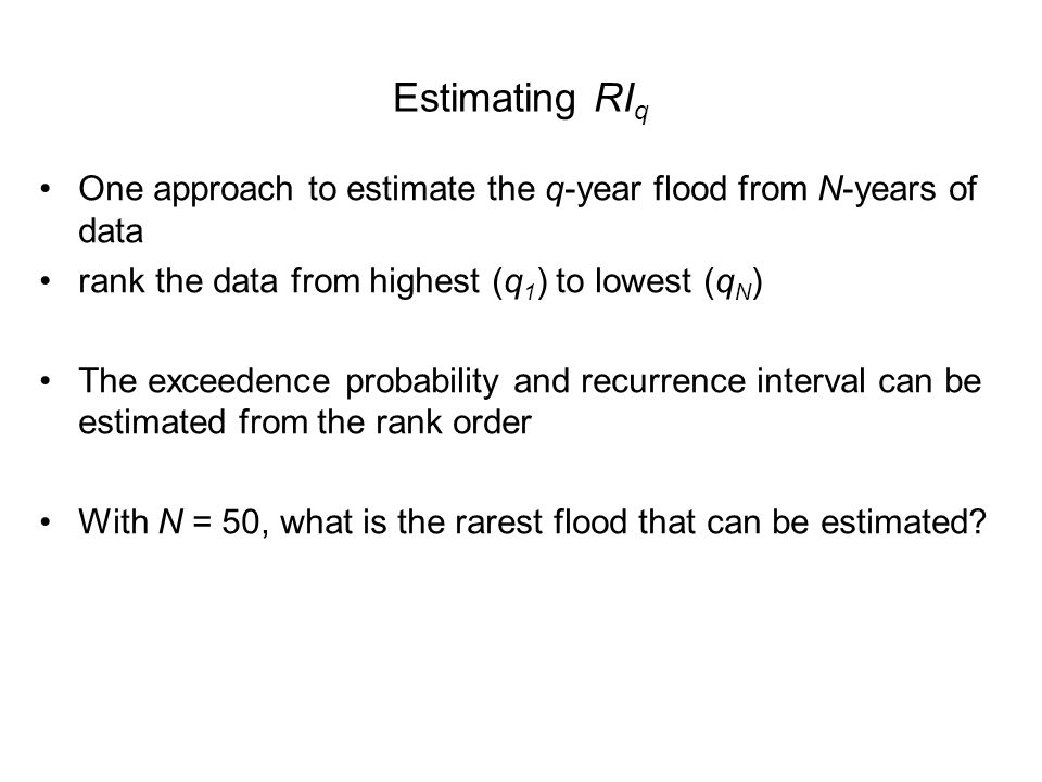 Estimating RI q One approach to estimate the q-year flood from N-years of data rank the data from highest (q 1 ) to lowest (q N ) The exceedence probability and recurrence interval can be estimated from the rank order With N = 50, what is the rarest flood that can be estimated