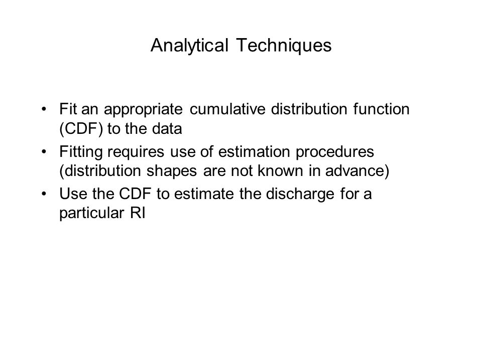 Analytical Techniques Fit an appropriate cumulative distribution function (CDF) to the data Fitting requires use of estimation procedures (distributio