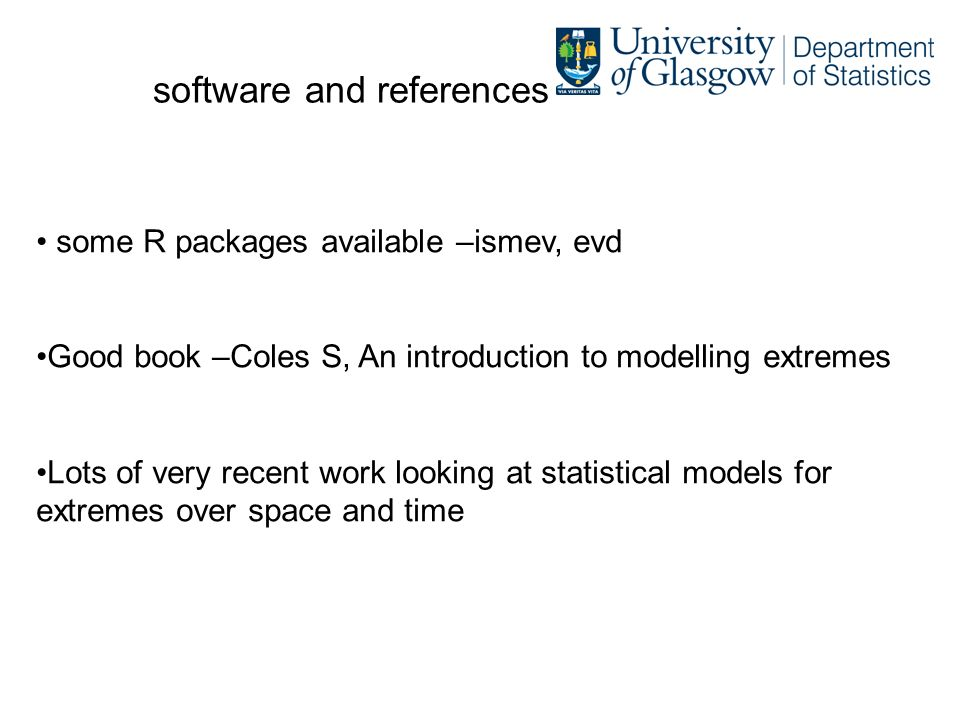 software and references some R packages available –ismev, evd Good book –Coles S, An introduction to modelling extremes Lots of very recent work looki