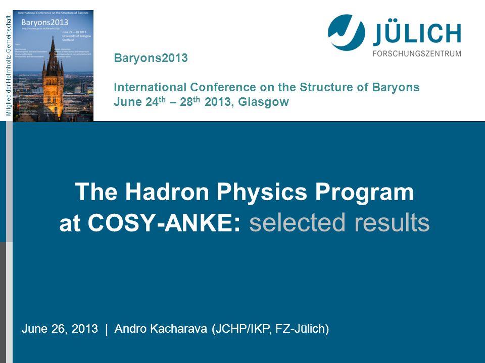 Mitglied der Helmholtz-Gemeinschaft The Hadron Physics Program at COSY-ANKE : selected results June 26, 2013   Andro Kacharava (JCHP/IKP, FZ-Jülich) B