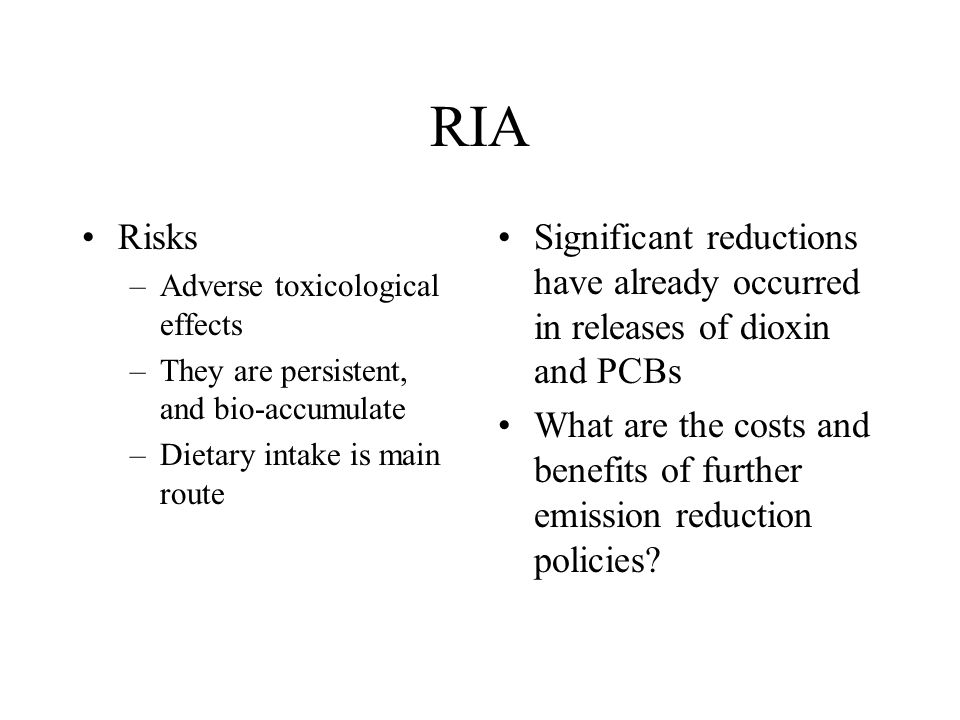 RIA Risks –Adverse toxicological effects –They are persistent, and bio-accumulate –Dietary intake is main route Significant reductions have already oc