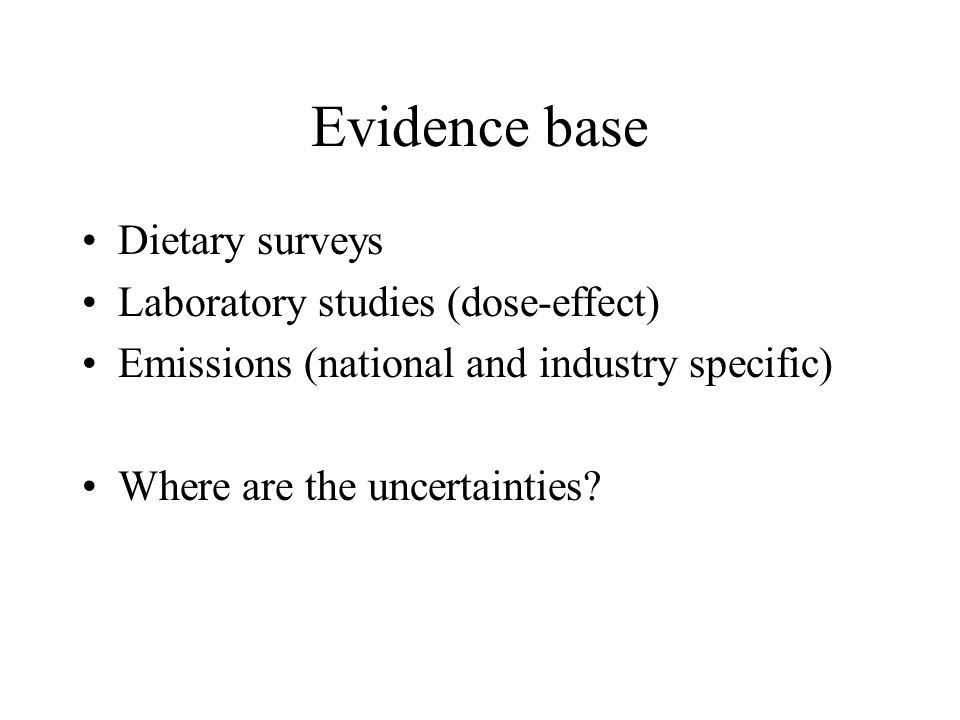 Evidence base Dietary surveys Laboratory studies (dose-effect) Emissions (national and industry specific) Where are the uncertainties?