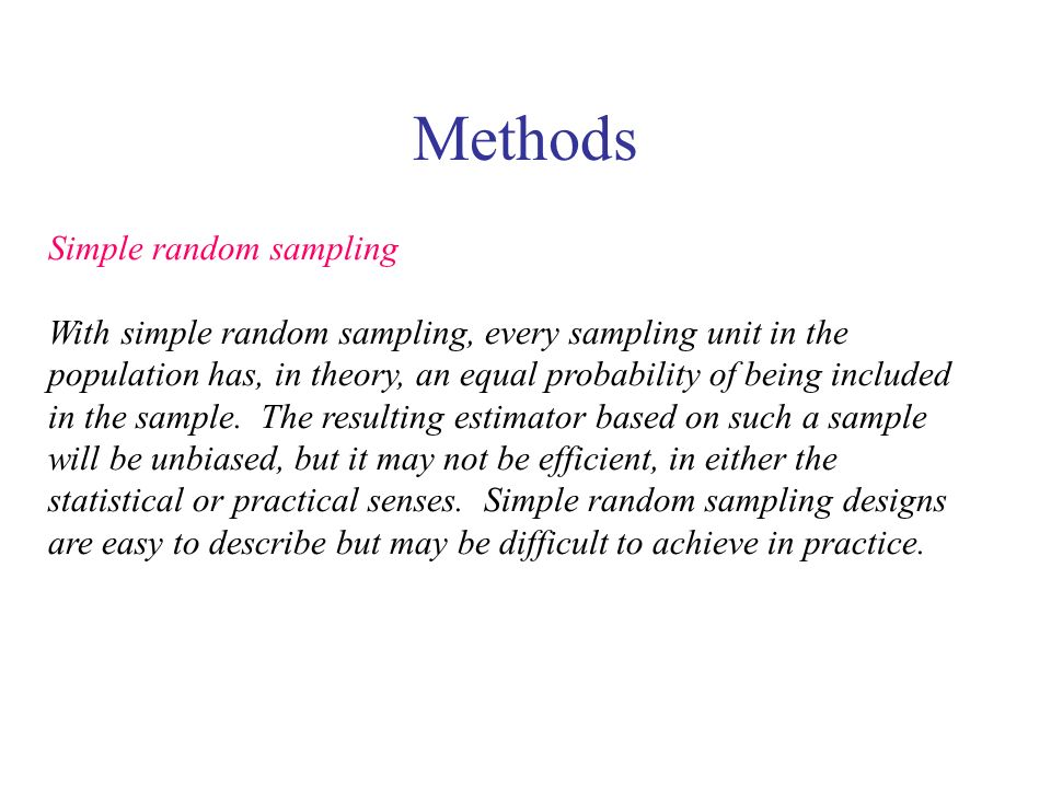 Methods Simple random sampling With simple random sampling, every sampling unit in the population has, in theory, an equal probability of being includ