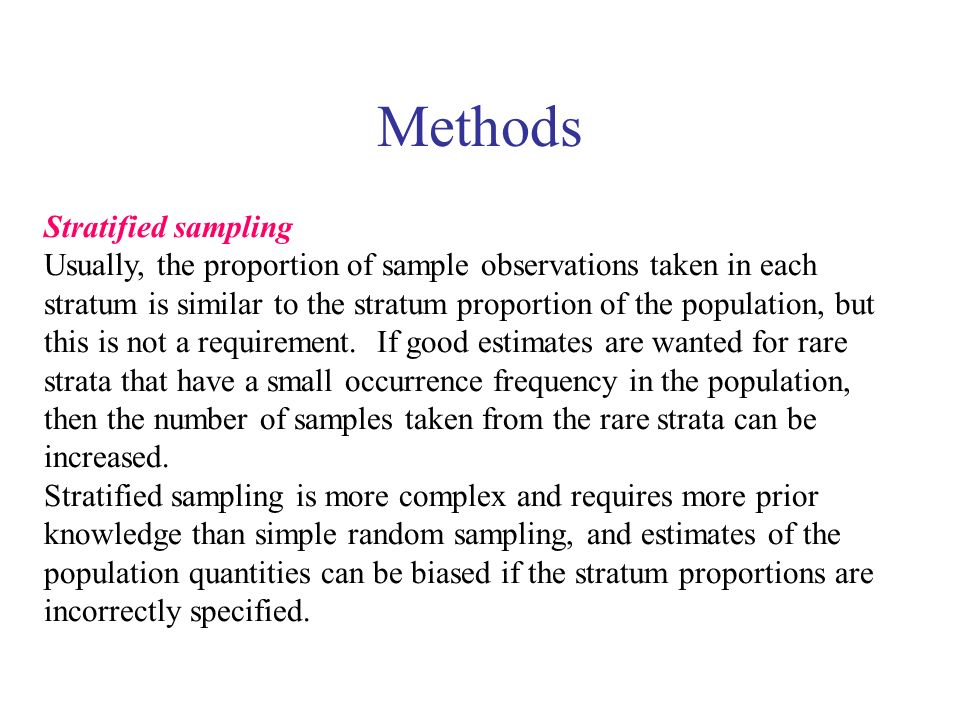 Methods Stratified sampling Usually, the proportion of sample observations taken in each stratum is similar to the stratum proportion of the populatio