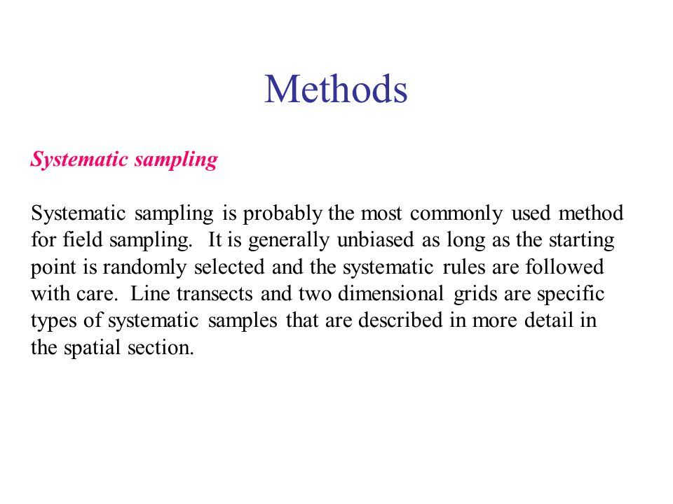 Methods Systematic sampling Systematic sampling is probably the most commonly used method for field sampling. It is generally unbiased as long as the