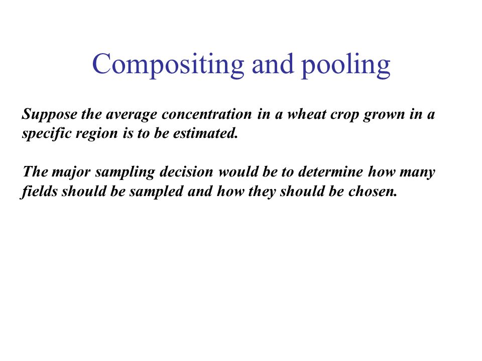 Compositing and pooling Suppose the average concentration in a wheat crop grown in a specific region is to be estimated. The major sampling decision w