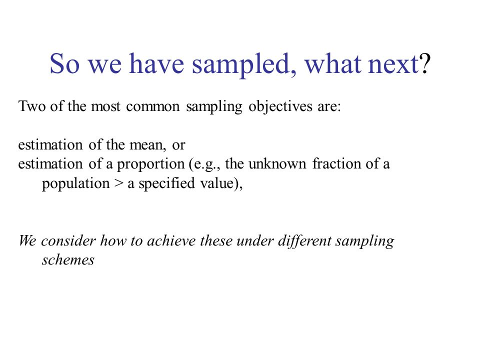 So we have sampled, what next? Two of the most common sampling objectives are: estimation of the mean, or estimation of a proportion (e.g., the unknow
