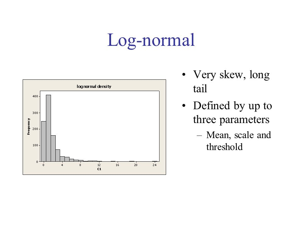 Log-normal Very skew, long tail Defined by up to three parameters –Mean, scale and threshold