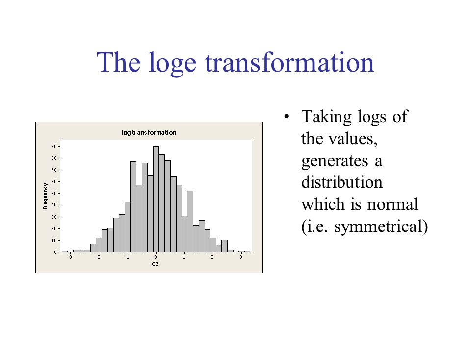 The loge transformation Taking logs of the values, generates a distribution which is normal (i.e. symmetrical)
