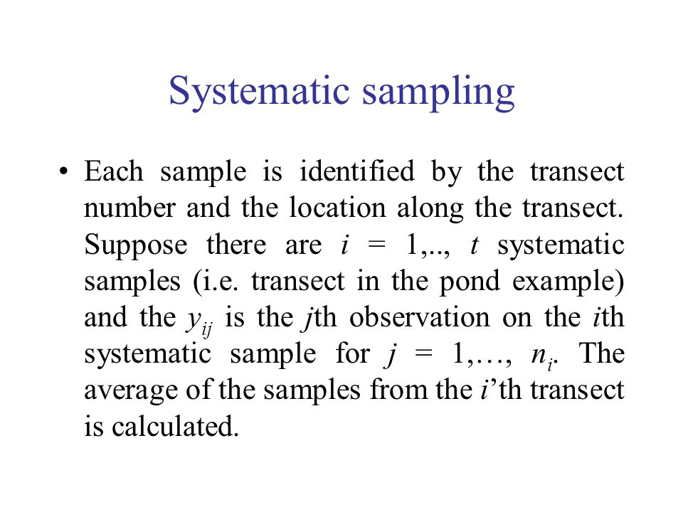 Systematic sampling Each sample is identified by the transect number and the location along the transect. Suppose there are i = 1,.., t systematic sam