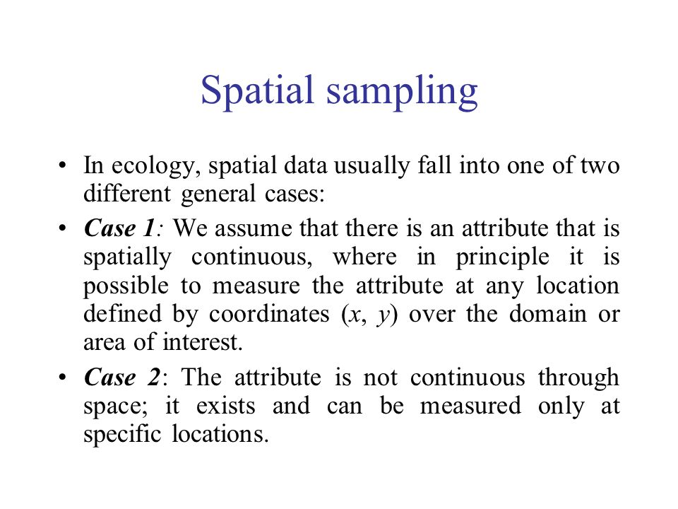 Spatial sampling In ecology, spatial data usually fall into one of two different general cases: Case 1: We assume that there is an attribute that is s