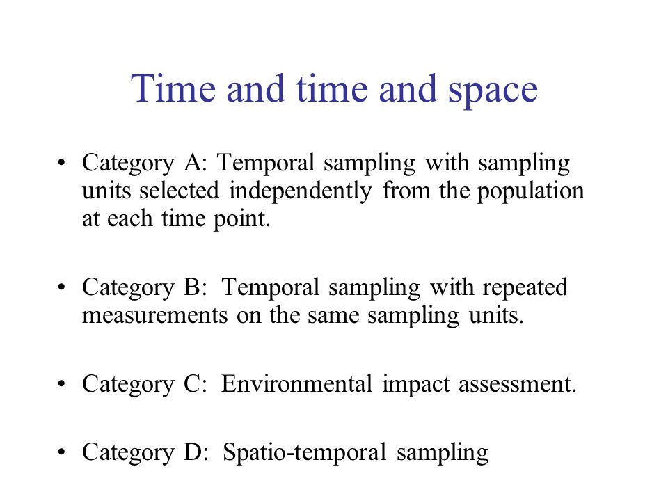 Time and time and space Category A: Temporal sampling with sampling units selected independently from the population at each time point. Category B: T